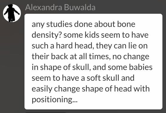 any studies done about bone density? some kids seem to have such a hard head, they can lie on their back at all times, no change in shape of skull, and some babies seem to have a soft skull and easily change shape of head with positioning...